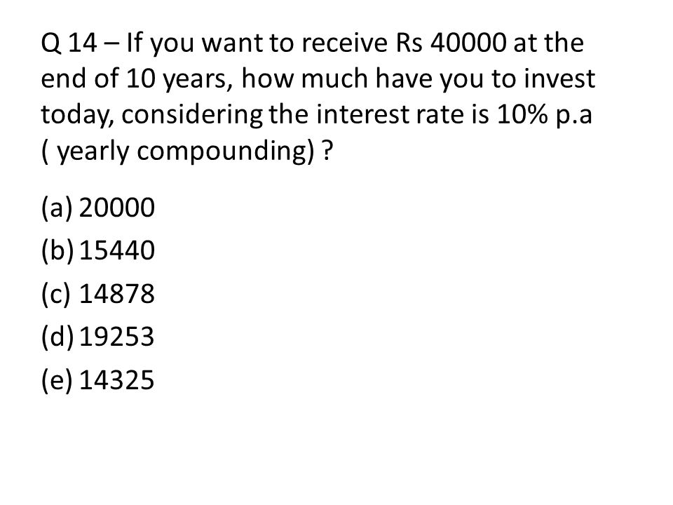 Q 14 – If you want to receive Rs 40000 at the end of 10 years, how much have you to invest today, considering the interest rate is 10% p.a ( yearly compounding)