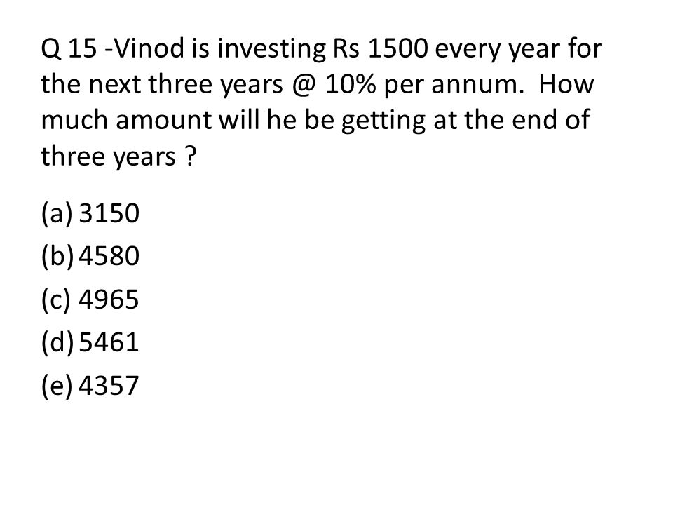 Q 15 -Vinod is investing Rs 1500 every year for the next three years @ 10% per annum. How much amount will he be getting at the end of three years