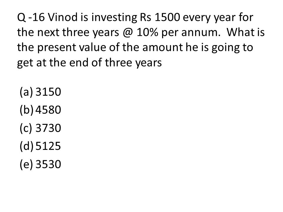 Q -16 Vinod is investing Rs 1500 every year for the next three 10% per annum. What is the present value of the amount he is going to get at the end of three years