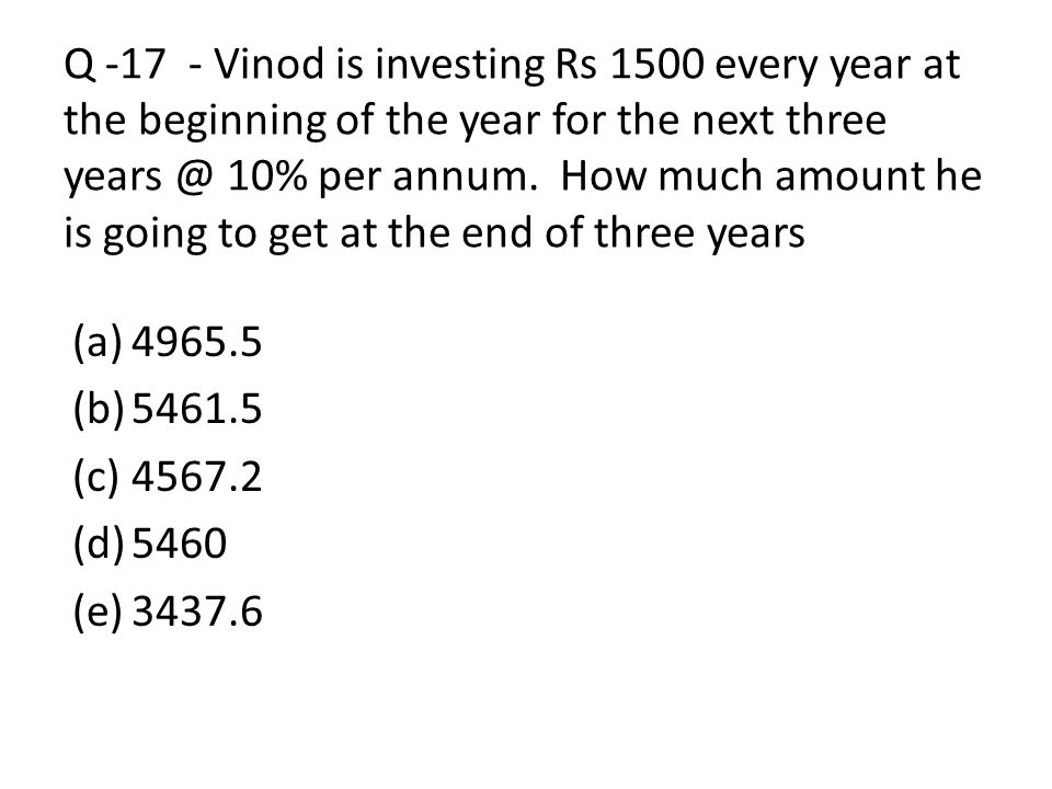 Q Vinod is investing Rs 1500 every year at the beginning of the year for the next three 10% per annum. How much amount he is going to get at the end of three years