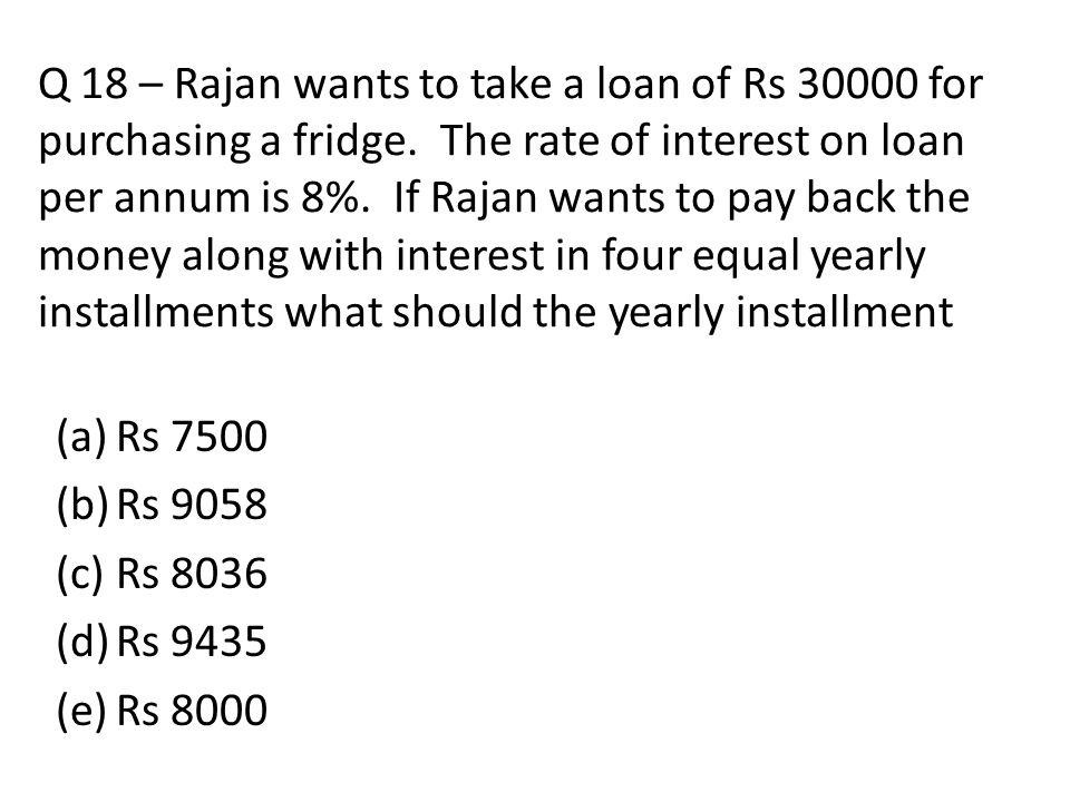 Q 18 – Rajan wants to take a loan of Rs 30000 for purchasing a fridge
