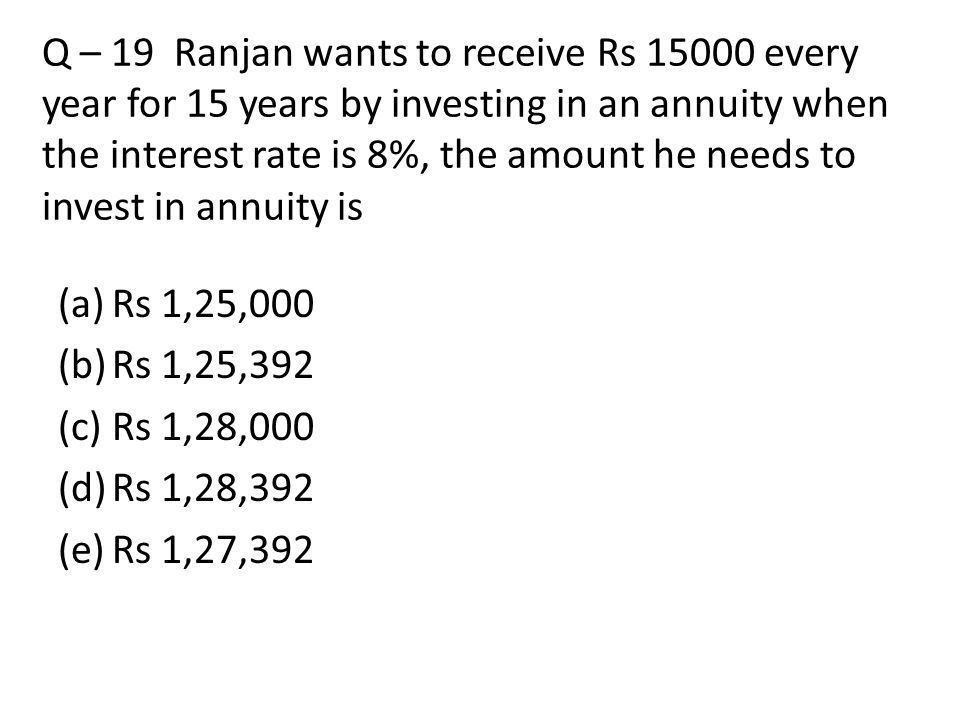 Q – 19 Ranjan wants to receive Rs 15000 every year for 15 years by investing in an annuity when the interest rate is 8%, the amount he needs to invest in annuity is