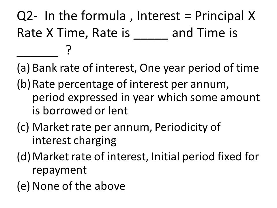 Q2- In the formula , Interest = Principal X Rate X Time, Rate is _____ and Time is ______