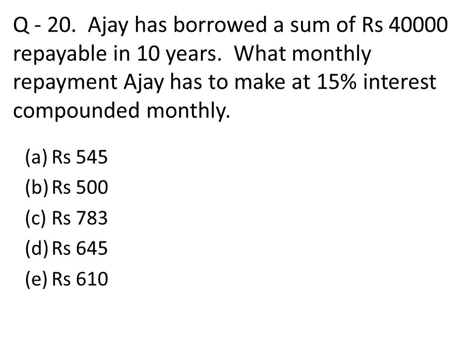Q - 20. Ajay has borrowed a sum of Rs 40000 repayable in 10 years