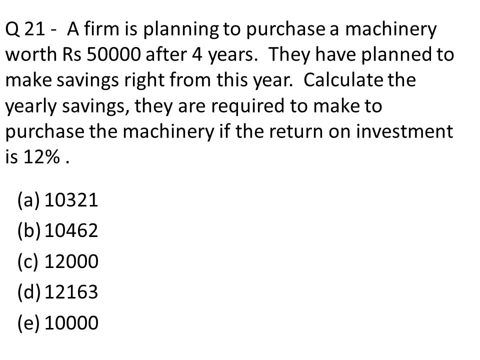 Q 21 - A firm is planning to purchase a machinery worth Rs 50000 after 4 years. They have planned to make savings right from this year. Calculate the yearly savings, they are required to make to purchase the machinery if the return on investment is 12% .