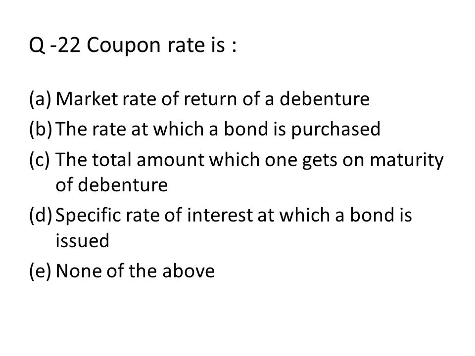 Q -22 Coupon rate is : Market rate of return of a debenture