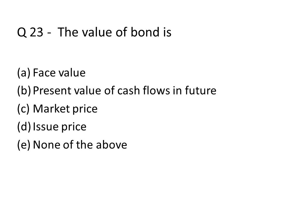 Q 23 - The value of bond is Face value