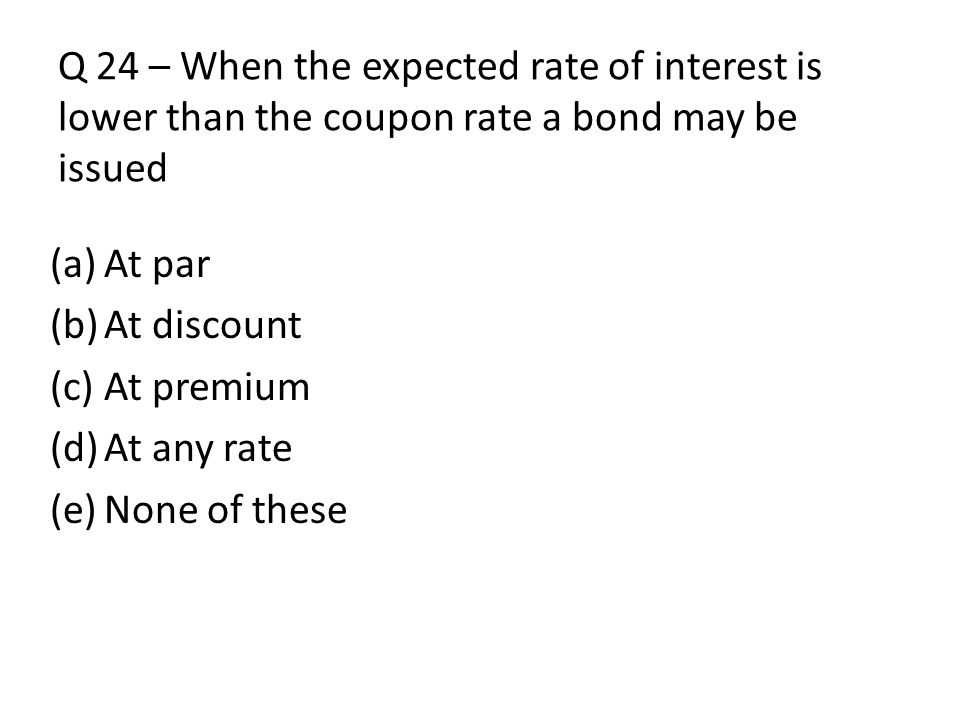 Q 24 – When the expected rate of interest is lower than the coupon rate a bond may be issued
