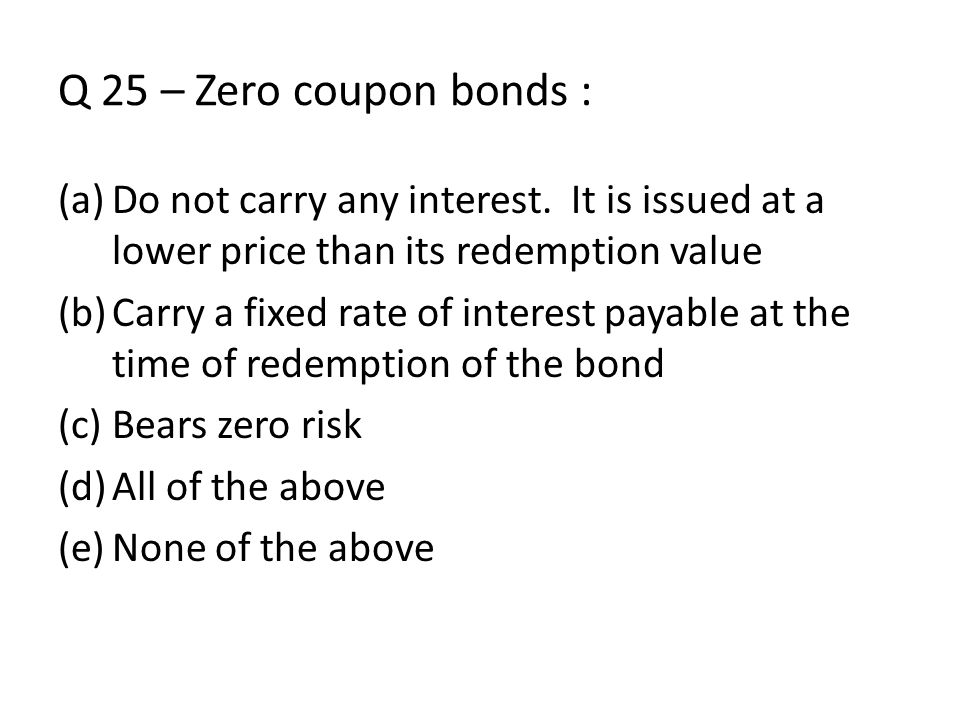Q 25 – Zero coupon bonds : Do not carry any interest. It is issued at a lower price than its redemption value.