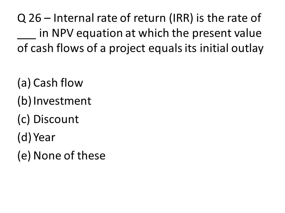 Q 26 – Internal rate of return (IRR) is the rate of ___ in NPV equation at which the present value of cash flows of a project equals its initial outlay