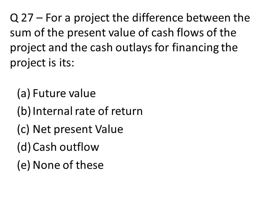 Q 27 – For a project the difference between the sum of the present value of cash flows of the project and the cash outlays for financing the project is its: