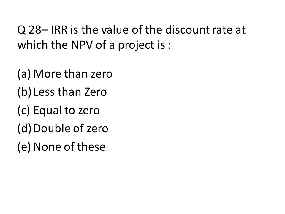 Q 28– IRR is the value of the discount rate at which the NPV of a project is :