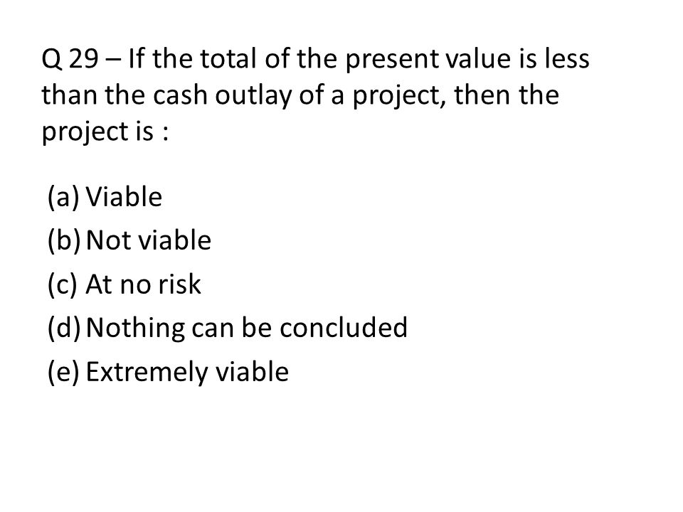 Q 29 – If the total of the present value is less than the cash outlay of a project, then the project is :