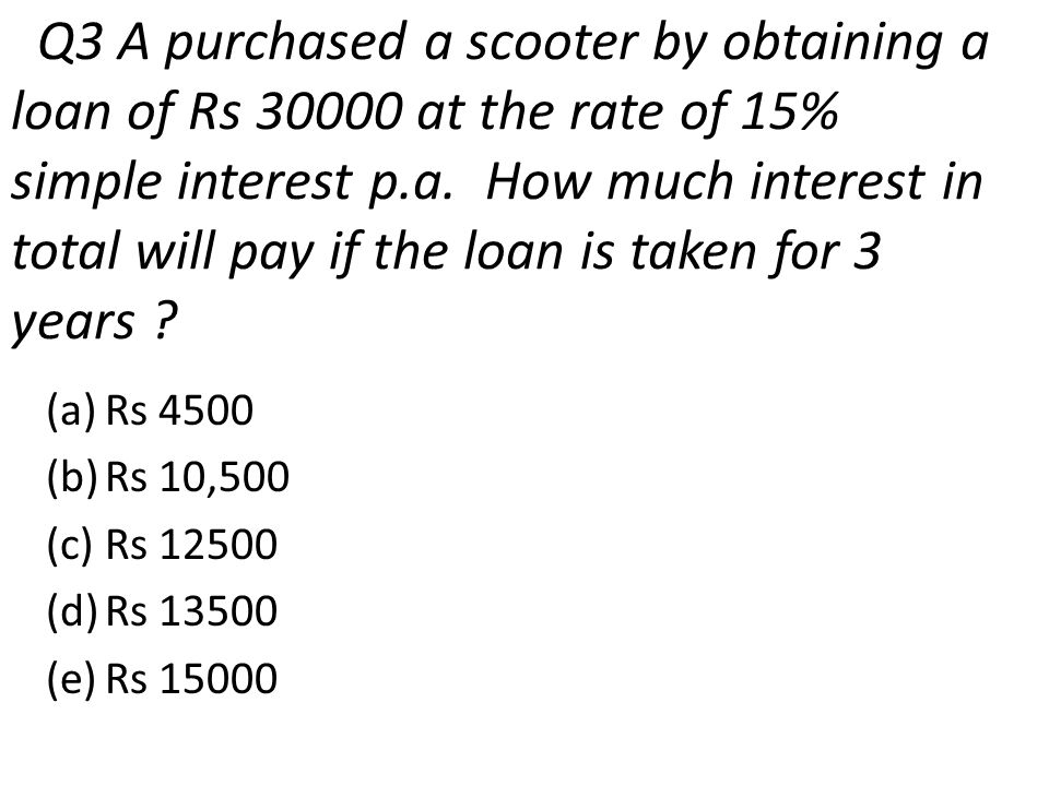 Q3 A purchased a scooter by obtaining a loan of Rs 30000 at the rate of 15% simple interest p.a. How much interest in total will pay if the loan is taken for 3 years