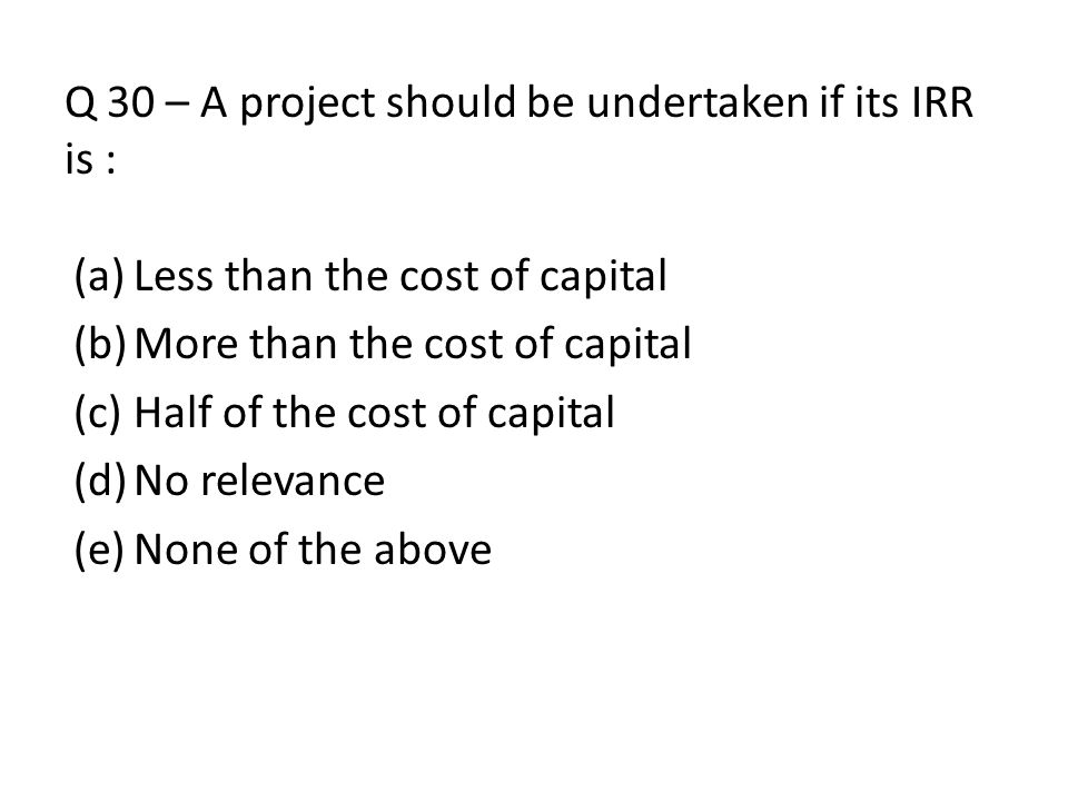 Q 30 – A project should be undertaken if its IRR is :