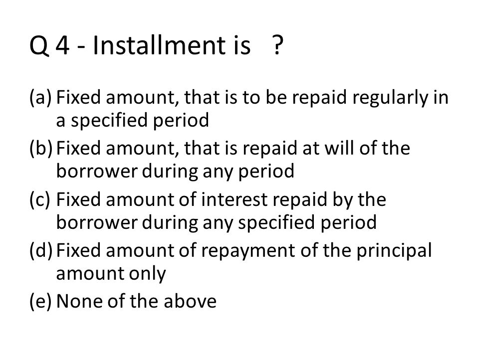 Q 4 - Installment is Fixed amount, that is to be repaid regularly in a specified period.