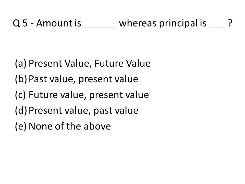 Q 5 - Amount is ______ whereas principal is ___