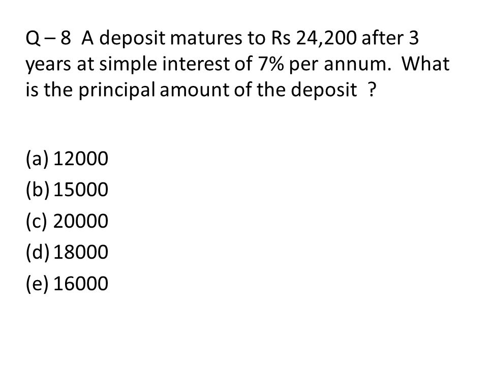 Q – 8 A deposit matures to Rs 24,200 after 3 years at simple interest of 7% per annum. What is the principal amount of the deposit