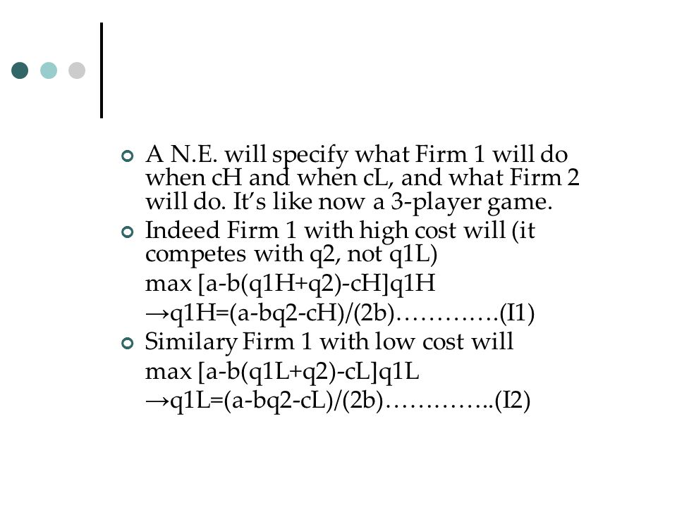 A N.E. will specify what Firm 1 will do when cH and when cL, and what Firm 2 will do. It's like now a 3-player game.