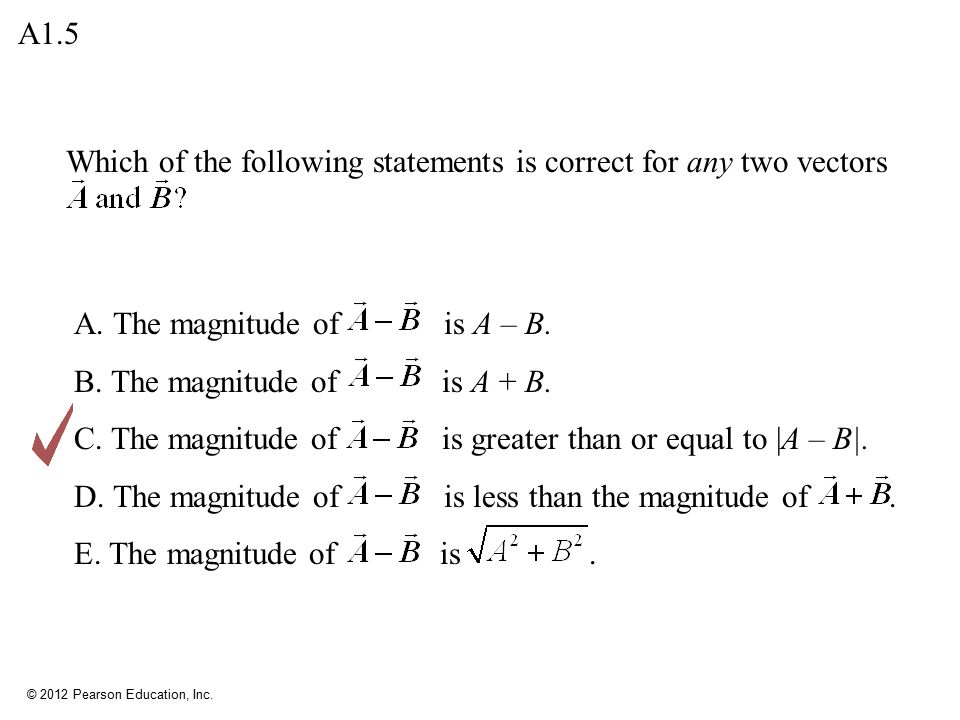 A1.5 Which of the following statements is correct for any two vectors. A. The magnitude of is A – B.