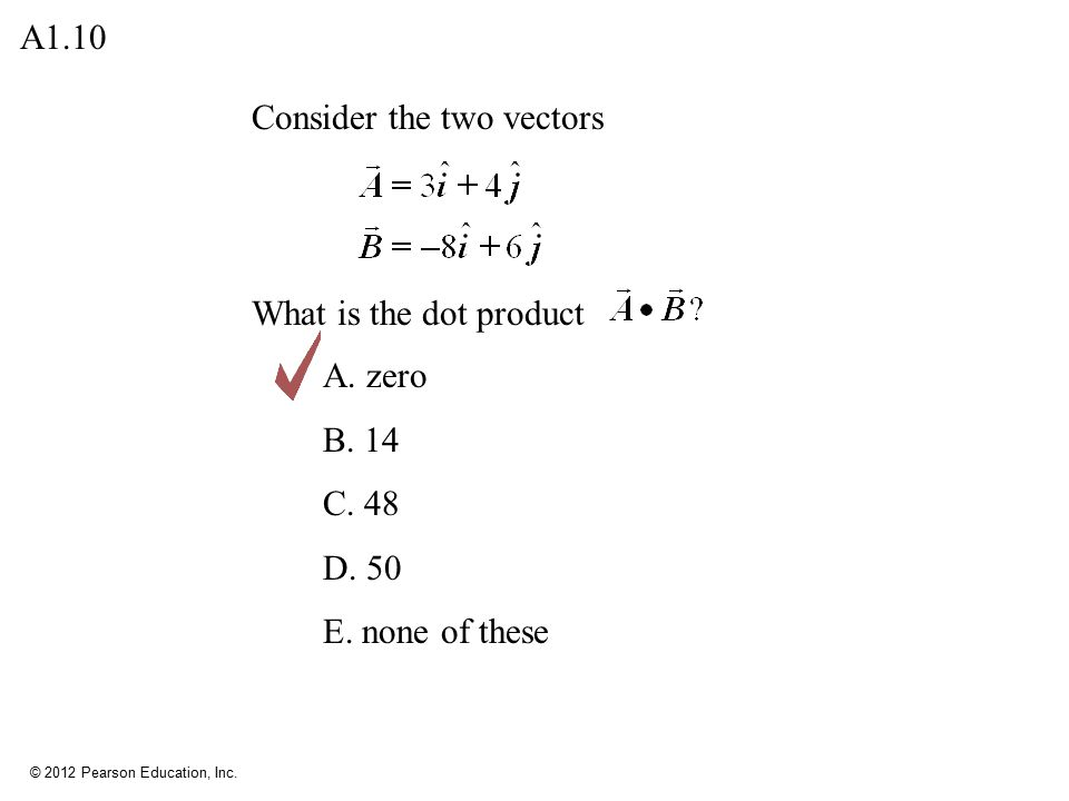 A1.10 Consider the two vectors What is the dot product A. zero B. 14 C. 48 D. 50 E. none of these