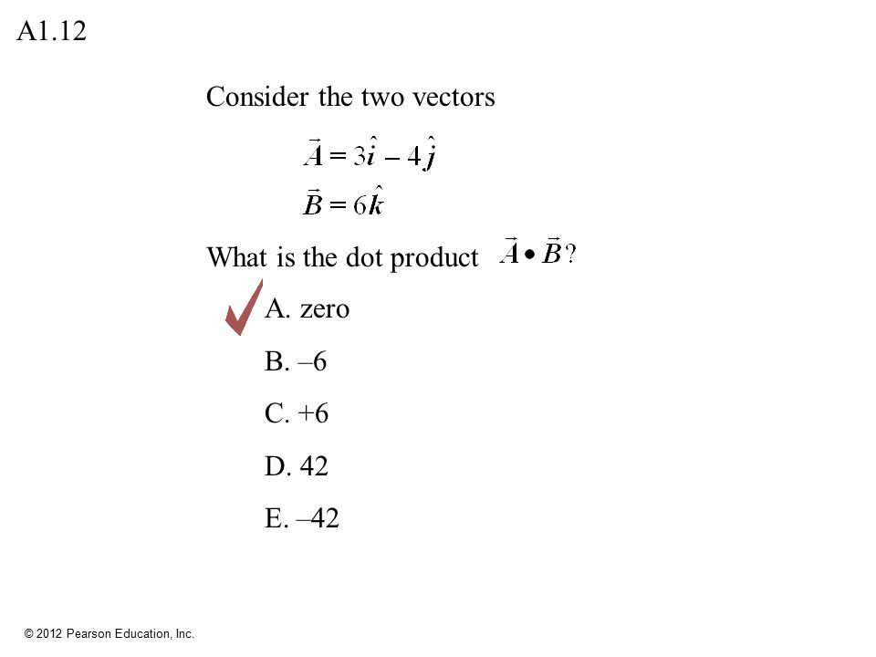 A1.12 Consider the two vectors What is the dot product A. zero B. –6 C. +6 D. 42 E. –42