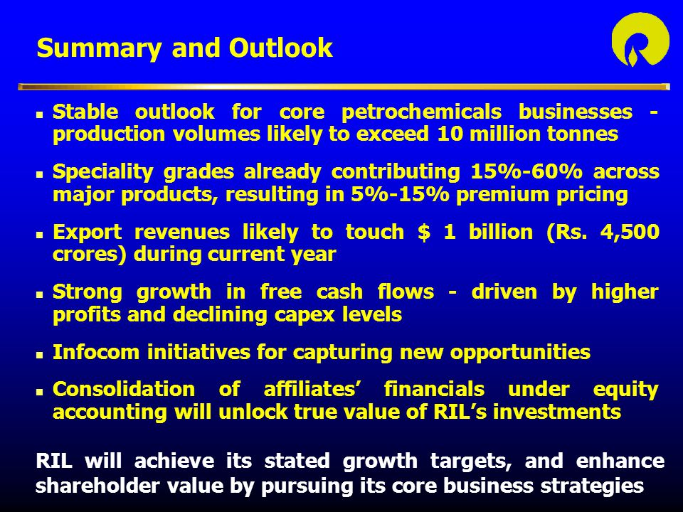 Summary and Outlook Stable outlook for core petrochemicals businesses - production volumes likely to exceed 10 million tonnes.