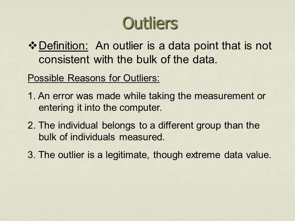 Outliers Definition: An outlier is a data point that is not consistent with the bulk of the data. Possible Reasons for Outliers: