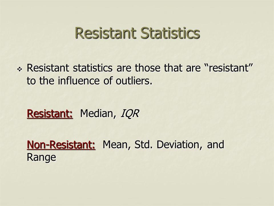 Resistant Statistics Resistant: Median, IQR