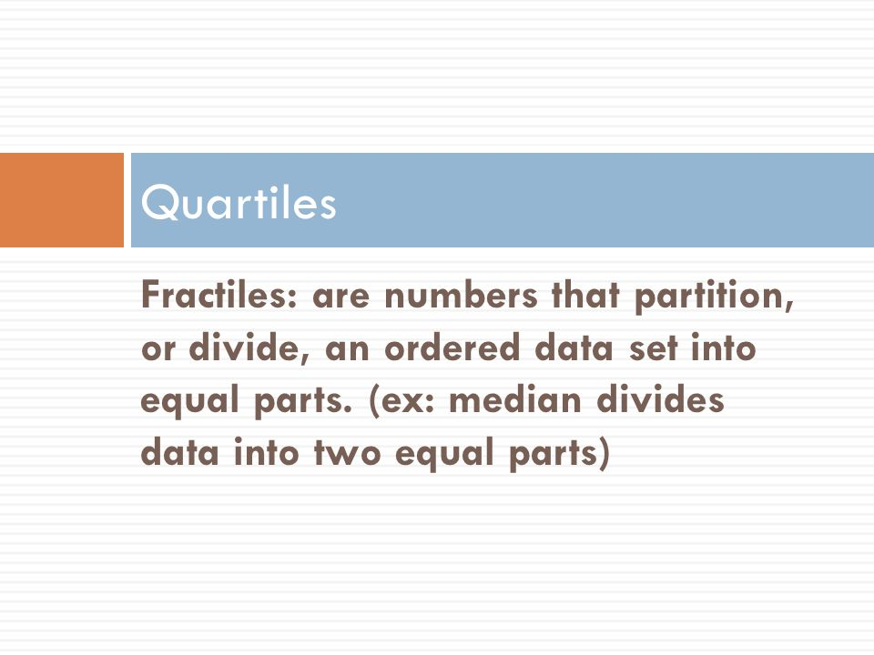 Quartiles Fractiles: are numbers that partition, or divide, an ordered data set into equal parts.