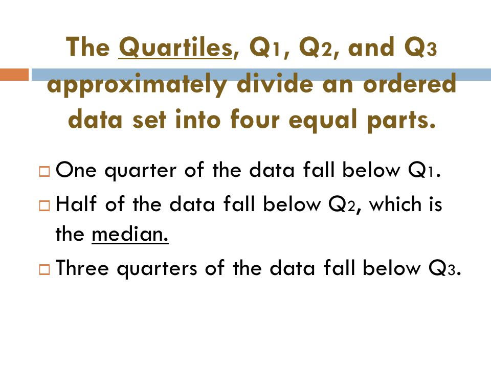 The Quartiles, Q1, Q2, and Q3 approximately divide an ordered data set into four equal parts.