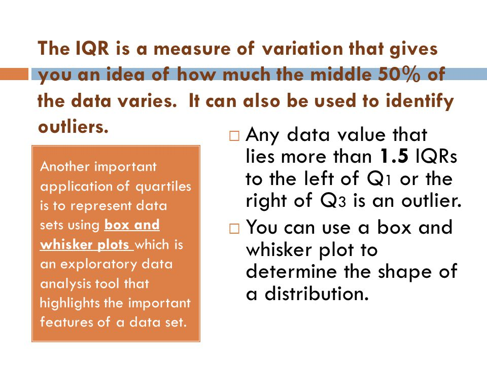 The IQR is a measure of variation that gives you an idea of how much the middle 50% of the data varies. It can also be used to identify outliers.