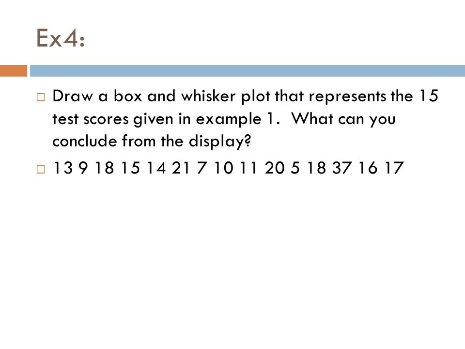 Ex4: Draw a box and whisker plot that represents the 15 test scores given in example 1. What can you conclude from the display