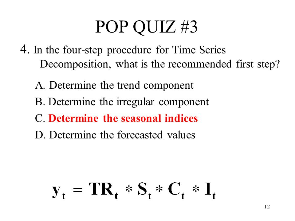 POP QUIZ #3 4. In the four-step procedure for Time Series Decomposition, what is the recommended first step