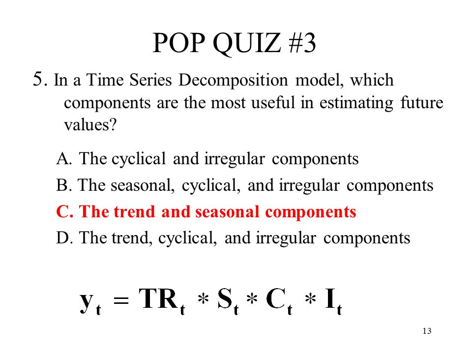 POP QUIZ #3 5. In a Time Series Decomposition model, which components are the most useful in estimating future values