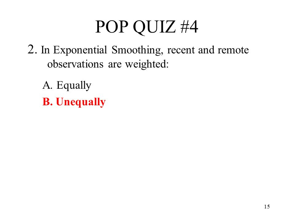 POP QUIZ #4 2. In Exponential Smoothing, recent and remote observations are weighted: A.