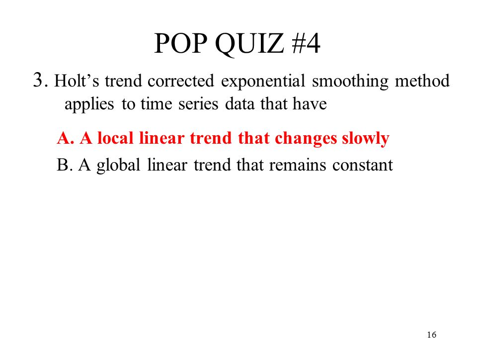 POP QUIZ #4 3. Holt's trend corrected exponential smoothing method applies to time series data that have.