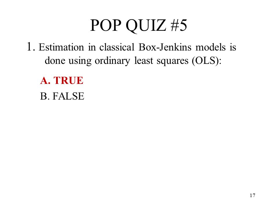 POP QUIZ #5 1. Estimation in classical Box-Jenkins models is done using ordinary least squares (OLS):