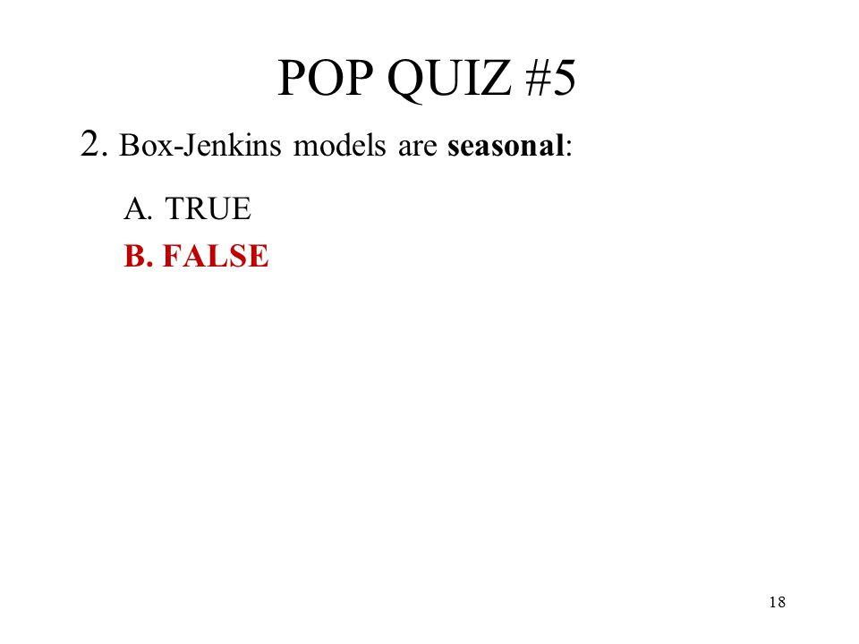 POP QUIZ #5 2. Box-Jenkins models are seasonal: A. TRUE B. FALSE