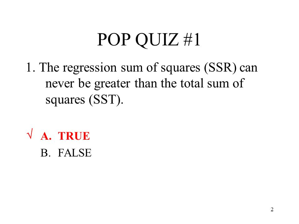 POP QUIZ #1 1. The regression sum of squares (SSR) can never be greater than the total sum of squares (SST).