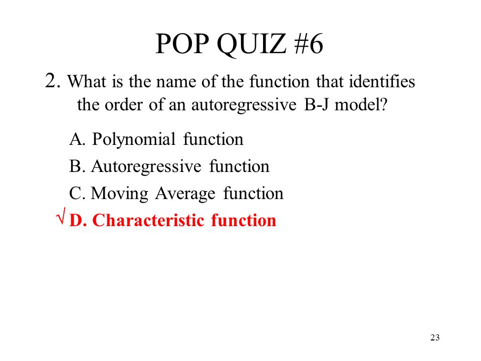 POP QUIZ #6 2. What is the name of the function that identifies the order of an autoregressive B-J model