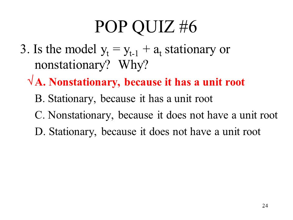 POP QUIZ #6 3. Is the model yt = yt-1 + at stationary or nonstationary Why A. Nonstationary, because it has a unit root.