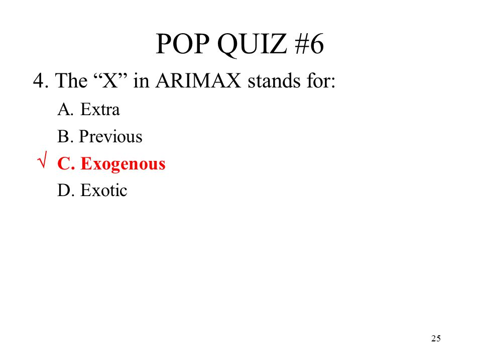 POP QUIZ #6 4. The X in ARIMAX stands for: A. Extra B. Previous