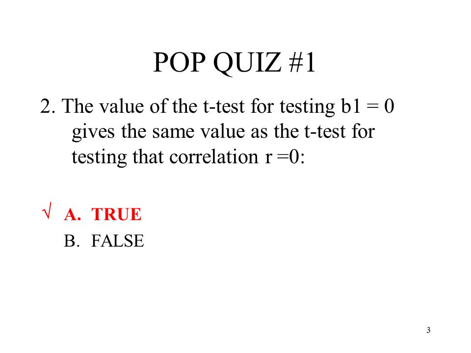 POP QUIZ #1 2. The value of the t-test for testing b1 = 0 gives the same value as the t-test for testing that correlation r =0: