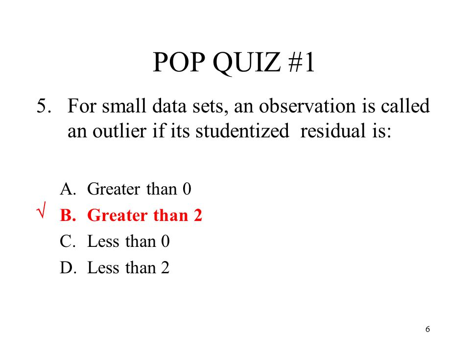 POP QUIZ #1 For small data sets, an observation is called an outlier if its studentized residual is: