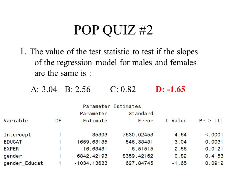 POP QUIZ #2 1. The value of the test statistic to test if the slopes of the regression model for males and females are the same is :