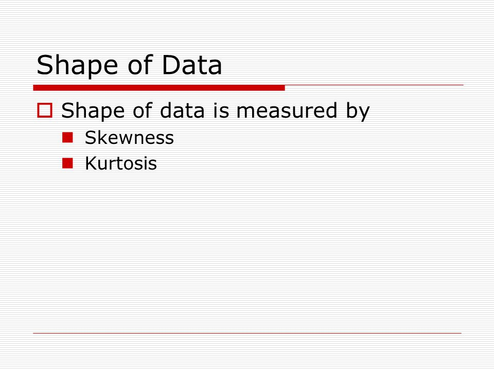 Shape of Data Shape of data is measured by Skewness Kurtosis