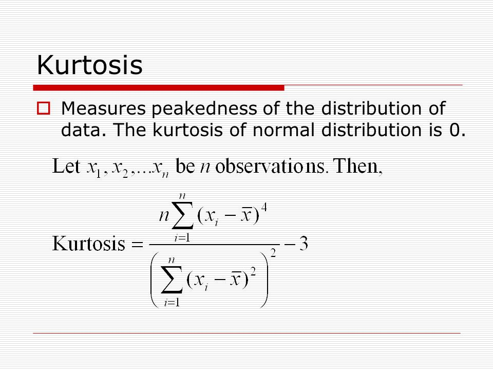 Kurtosis Measures peakedness of the distribution of data. The kurtosis of normal distribution is 0.
