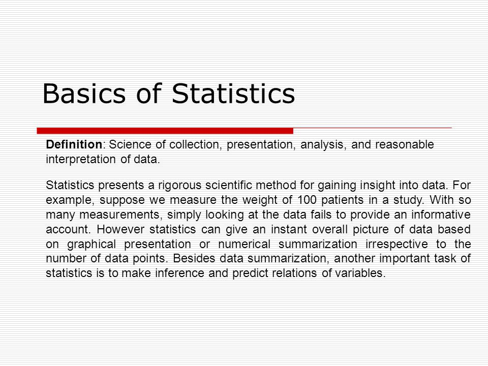 Basics of Statistics Definition: Science of collection, presentation, analysis, and reasonable interpretation of data.