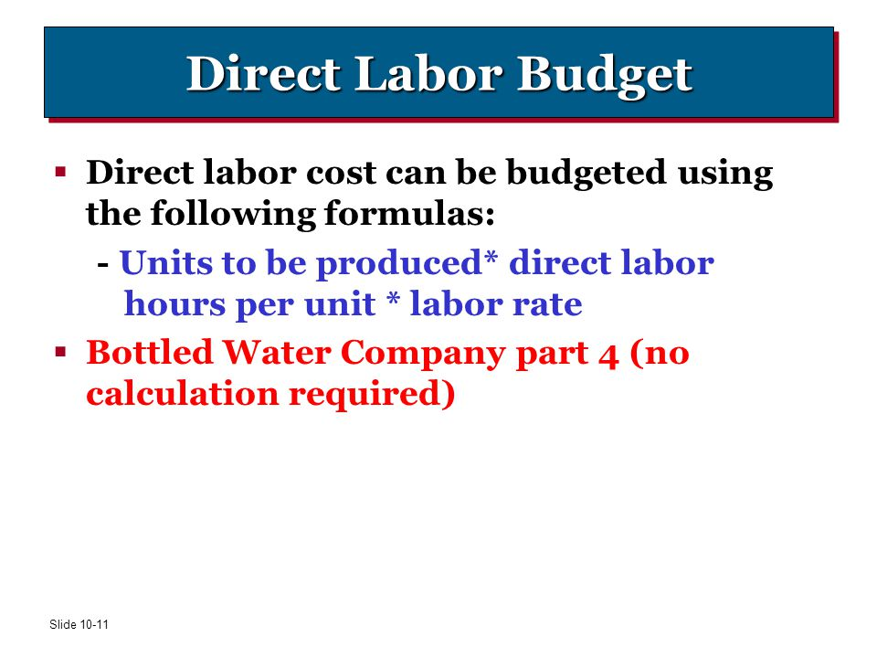 Direct Labor Budget Direct labor cost can be budgeted using the following formulas: - Units to be produced* direct labor hours per unit * labor rate.